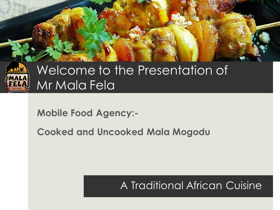 Welcome to the Presentation of Mr Mala Fela Mobile Food Agency:- Cooked and Uncooked Mala Mogodu A Traditional African Cuisine