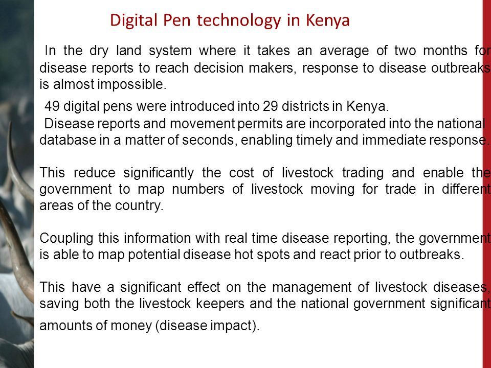 Digital Pen technology in Kenya In the dry land system where it takes an average of two months for disease reports to reach decision makers, response to disease outbreaks is almost impossible.
