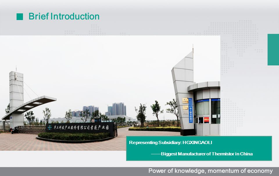 Brief Introduction Representing Subsidiary: HGXINGAOLI ——Biggest Manufacturer of Thermistor in China Power of knowledge, momentum of economy