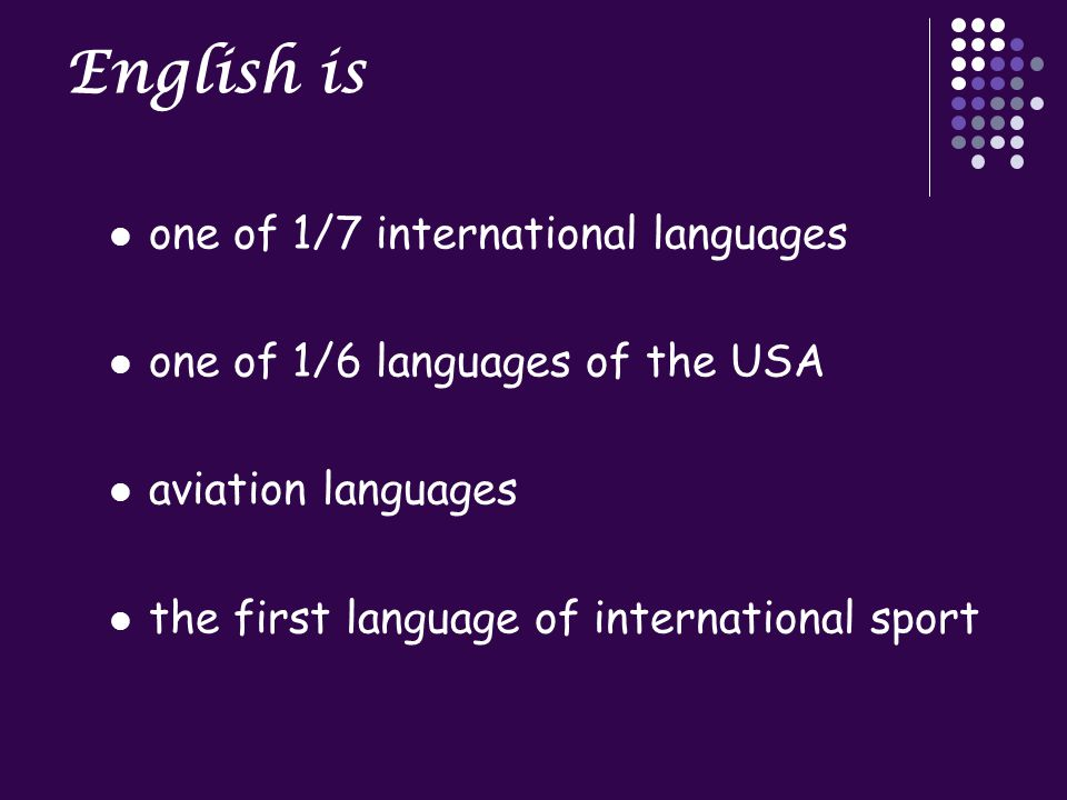 English is one of 1/7 international languages one of 1/6 languages of the USA aviation languages the first language of international sport