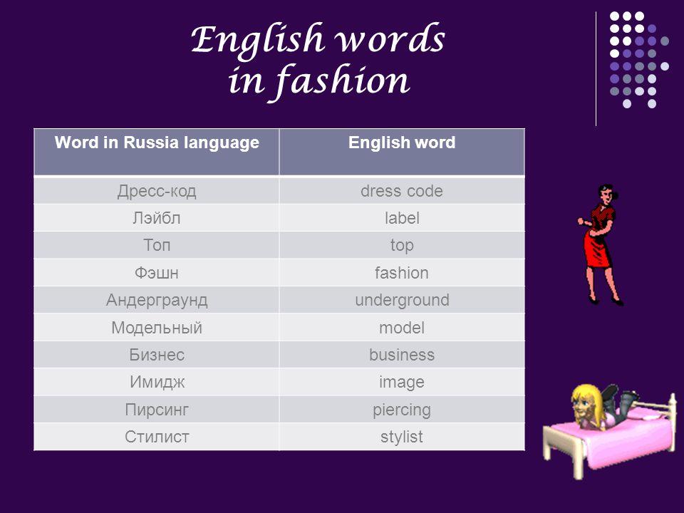 English words in fashion Word in Russia languageEnglish word Дресс-кодdress code Лэйблlabel Топtop Фэшнfashion Андерграундunderground Модельныйmodel Бизнесbusiness Имиджimage Пирсингpiercing Стилистstylist