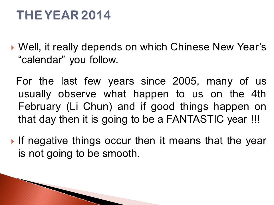 Well, it really depends on which Chinese New Year's calendar you follow.