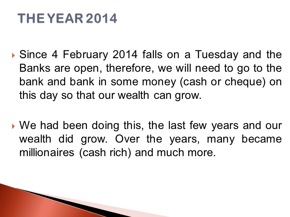  Since 4 February 2014 falls on a Tuesday and the Banks are open, therefore, we will need to go to the bank and bank in some money (cash or cheque) on this day so that our wealth can grow.
