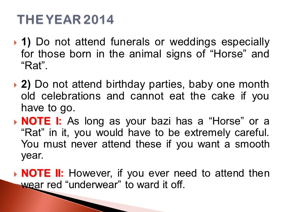  1) Do not attend funerals or weddings especially for those born in the animal signs of Horse and Rat .