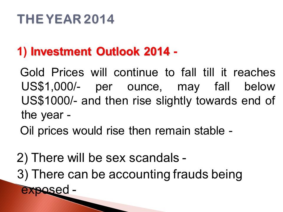 Investment Outlook 2014 1) Investment Outlook 2014 - Gold Prices will continue to fall till it reaches US$1,000/- per ounce, may fall below US$1000/- and then rise slightly towards end of the year - Oil prices would rise then remain stable - 2) There will be sex scandals - 3) There can be accounting frauds being exposed -