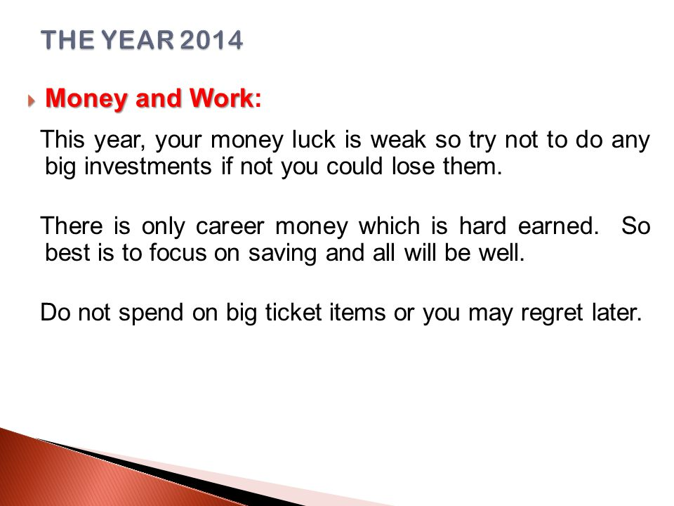  Money and Work  Money and Work: This year, your money luck is weak so try not to do any big investments if not you could lose them.