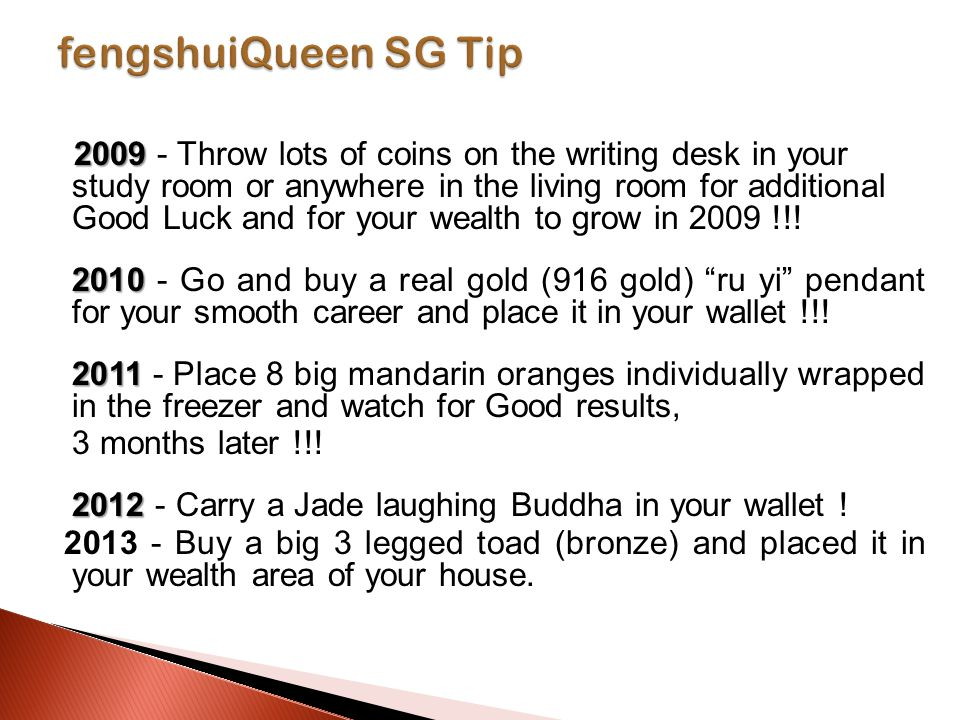 2009 2009 - Throw lots of coins on the writing desk in your study room or anywhere in the living room for additional Good Luck and for your wealth to grow in 2009 !!.