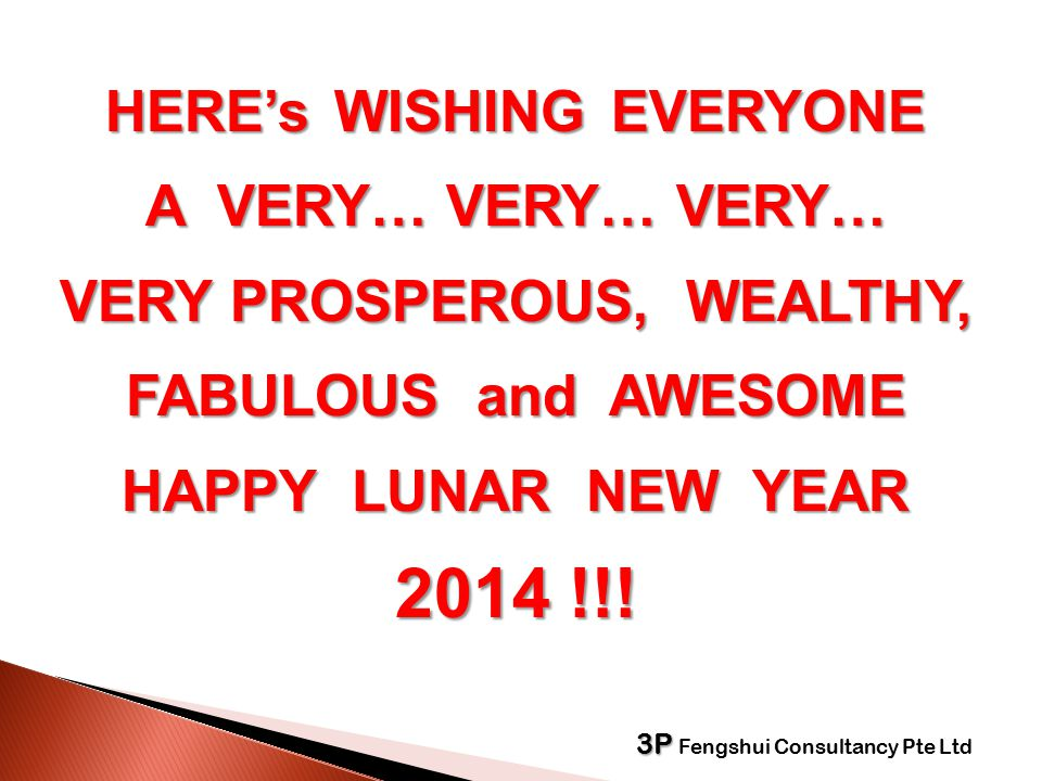  HERE's WISHING EVERYONE  A VERY… VERY… VERY…  VERY PROSPEROUS, WEALTHY,  FABULOUS and AWESOME  HAPPY LUNAR NEW YEAR  2014 !!.