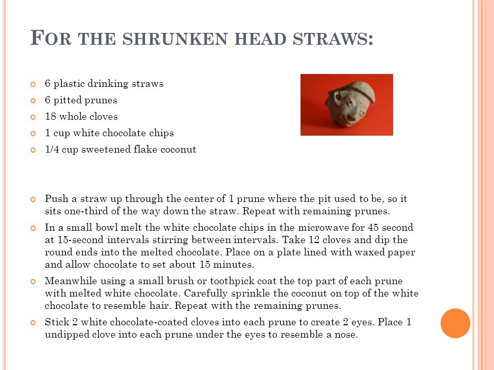 F OR THE SHRUNKEN HEAD STRAWS : 6 plastic drinking straws 6 pitted prunes 18 whole cloves 1 cup white chocolate chips 1/4 cup sweetened flake coconut Push a straw up through the center of 1 prune where the pit used to be, so it sits one-third of the way down the straw.