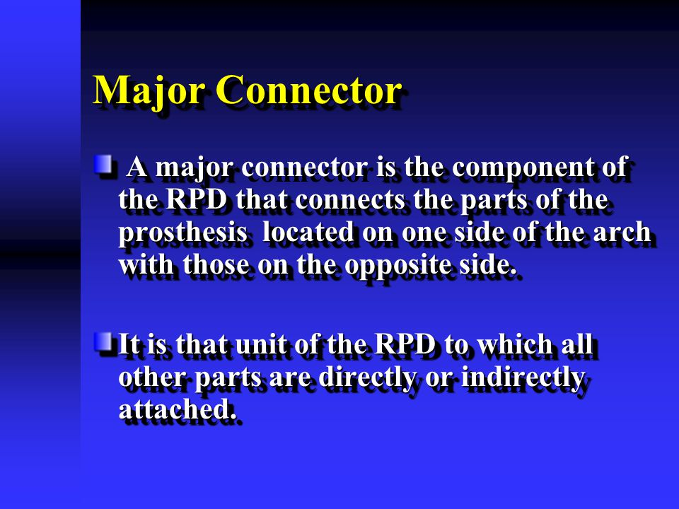 Major Connector A major is the component of the RPD that connects the parts of the prosthesis located on one side of the arch with those on the opposi