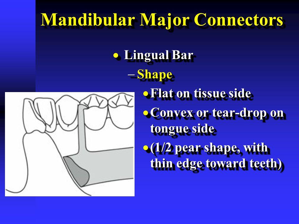 Mandibular Major Connectors  Lingual Bar  Shape  Flat on tissue side  Convex or tear-drop on tongue side  (1/2 pear shape, with thin edge toward