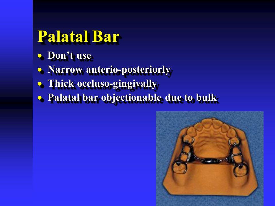 Palatal Bar  Don't use  Narrow anterio-posteriorly  Thick occluso-gingivally  Palatal bar objectionable due to bulk  Don't use  Narrow anterio-p