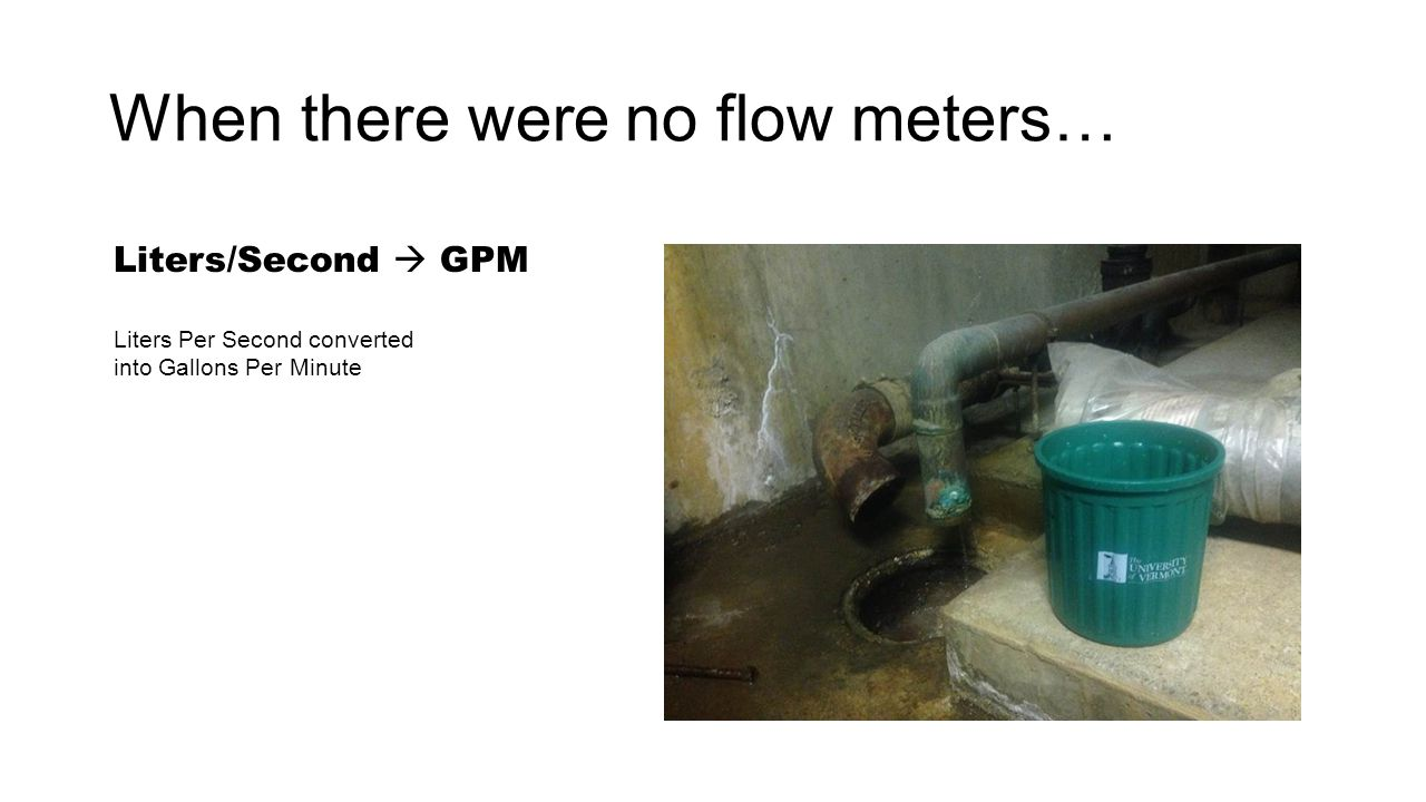 When there were no flow meters… Liters/Second  GPM Liters Per Second converted into Gallons Per Minute