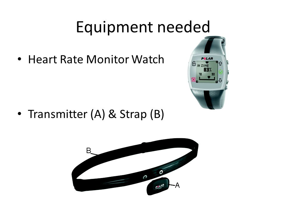 Equipment needed Heart Rate Monitor Watch Transmitter (A) & Strap (B)