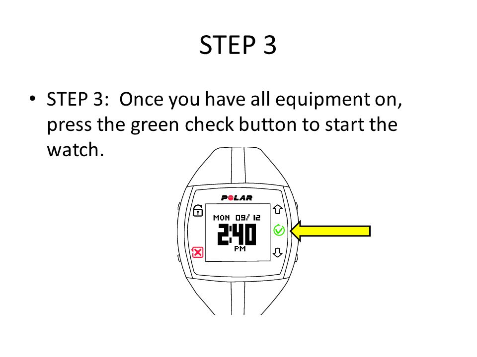 STEP 3 STEP 3: Once you have all equipment on, press the green check button to start the watch.
