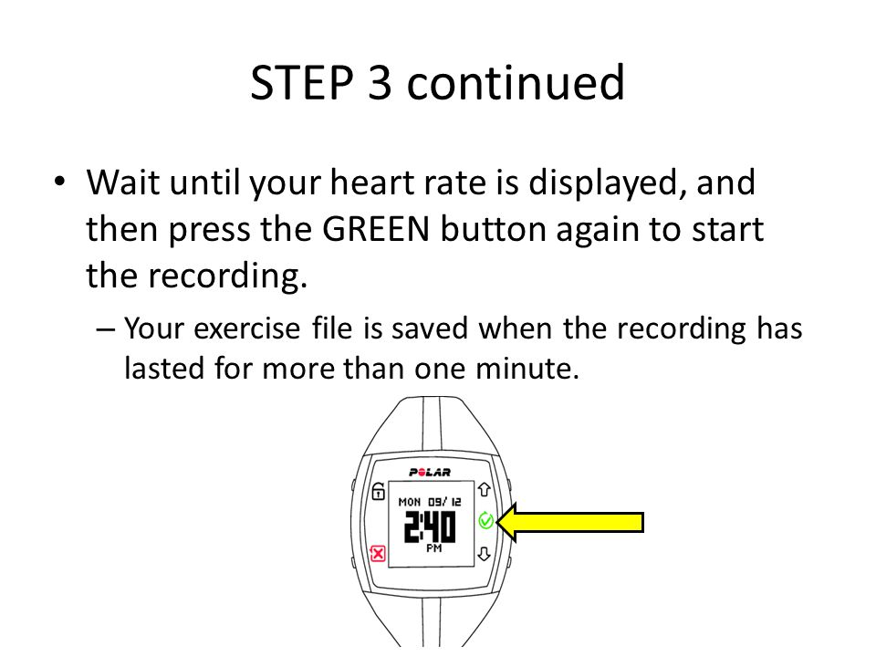 STEP 3 continued Wait until your heart rate is displayed, and then press the GREEN button again to start the recording.