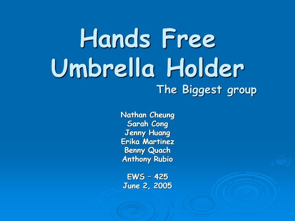 Hands Free Umbrella Holder The Biggest group Nathan Cheung Sarah Cong Jenny Huang Erika Martinez Benny Quach Anthony Rubio EWS – 425 June 2, 2005