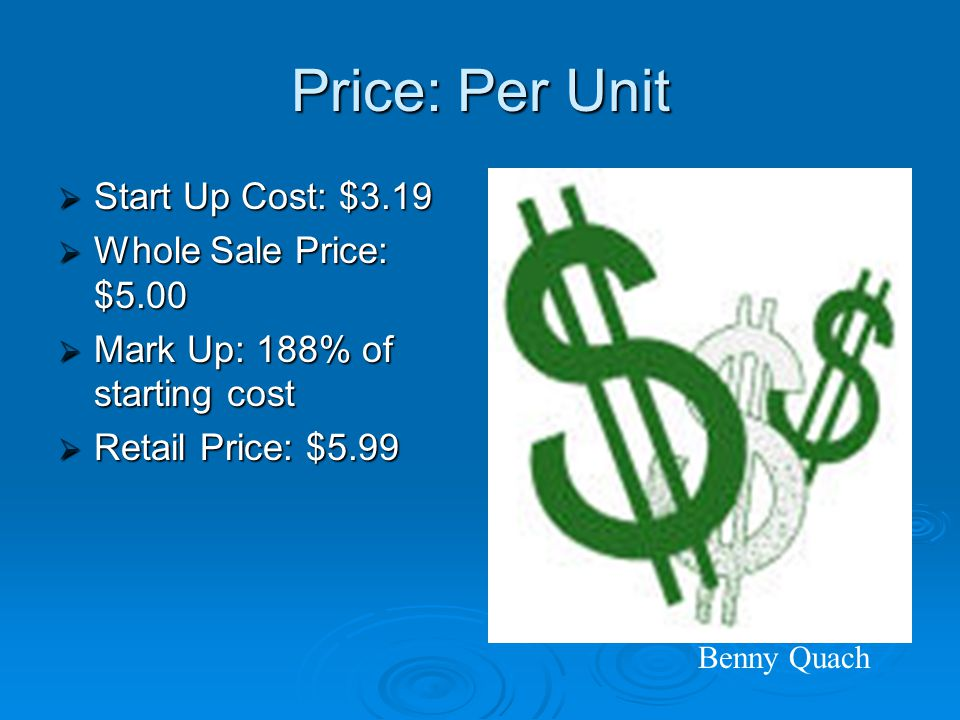 Price: Per Unit  Start Up Cost: $3.19  Whole Sale Price: $5.00  Mark Up: 188% of starting cost  Retail Price: $5.99 Benny Quach