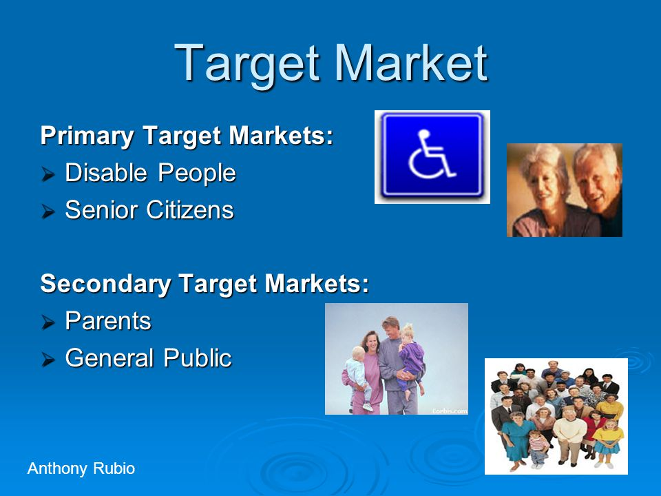 Target Market Primary Target Markets:  Disable People  Senior Citizens Secondary Target Markets:  Parents  General Public Anthony Rubio