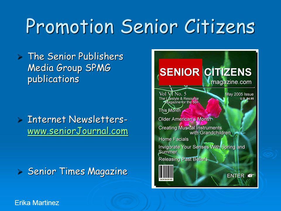 Promotion Senior Citizens  The Senior Publishers Media Group SPMG publications  Internet Newsletters- www.seniorJournal.com www.seniorJournal.com  Senior Times Magazine Erika Martinez
