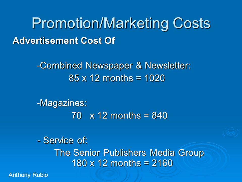Promotion/Marketing Costs Advertisement Cost Of -Combined Newspaper & Newsletter: 85 x 12 months = 1020 85 x 12 months = 1020-Magazines: 70 x 12 months = 840 70 x 12 months = 840 - Service of: - Service of: The Senior Publishers Media Group 180 x 12 months = 2160 The Senior Publishers Media Group 180 x 12 months = 2160 Anthony Rubio