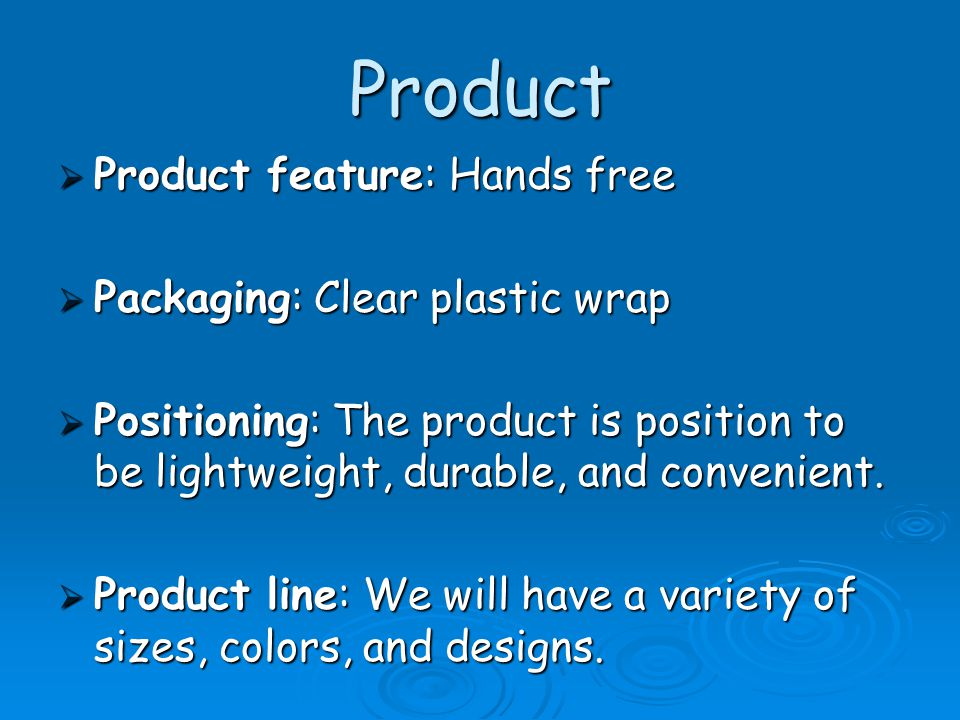 Product  Product feature: Hands free  Packaging: Clear plastic wrap  Positioning: The product is position to be lightweight, durable, and convenient.