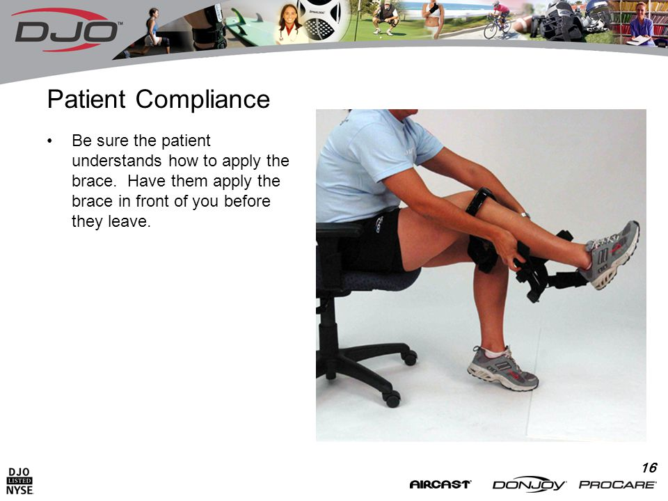 16 Patient Compliance Be sure the patient understands how to apply the brace.