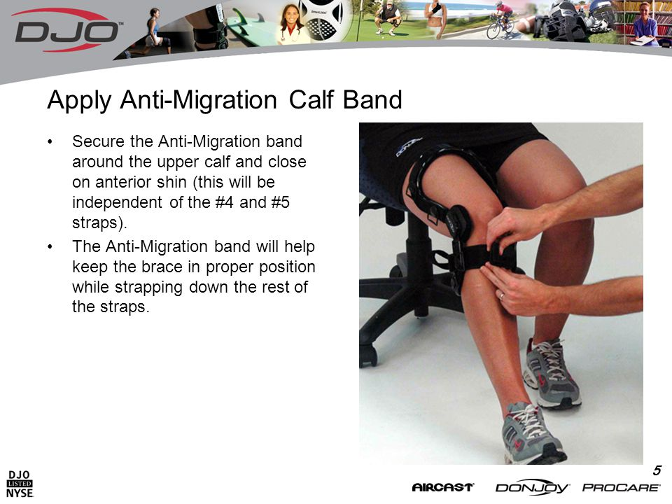 5 Apply Anti-Migration Calf Band Secure the Anti-Migration band around the upper calf and close on anterior shin (this will be independent of the #4 and #5 straps).