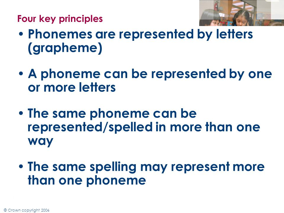 © Crown copyright 2006 Four key Principles of phonics Phonemes are represented by letters (grapheme) GPC A child needs to learn the letters that make up each sound, this is known as phoneme- grapheme representation.