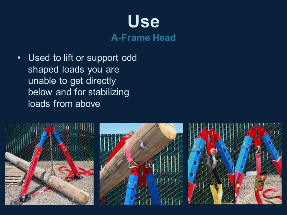 Use A-Frame Head Used to lift or support odd shaped loads you are unable to get directly below and for stabilizing loads from above