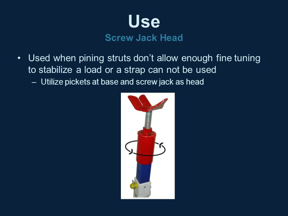 Use Screw Jack Head Used when pining struts don't allow enough fine tuning to stabilize a load or a strap can not be used –Utilize pickets at base and