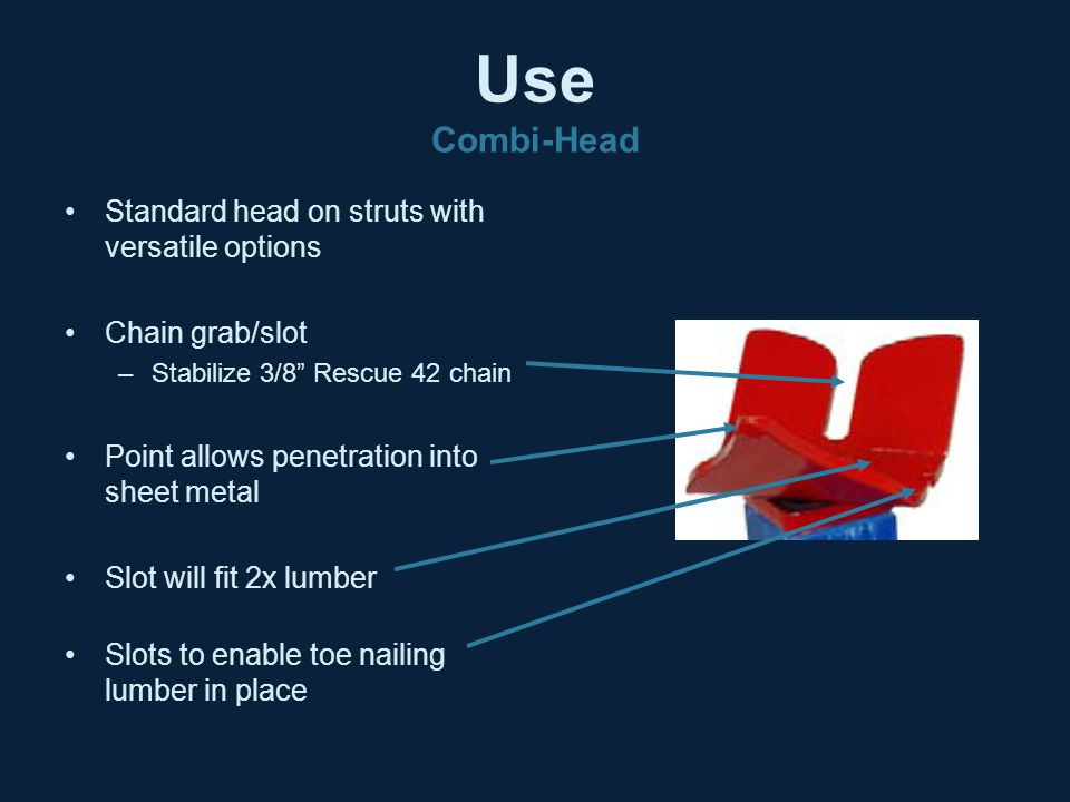 """Use Combi-Head Standard head on struts with versatile options Chain grab/slot –Stabilize 3/8"""" Rescue 42 chain Point allows penetration into sheet meta"""