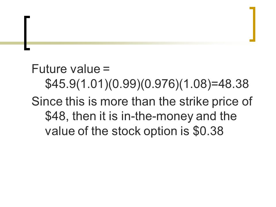 Future value = $45.9(1.01)(0.99)(0.976)(1.08)=48.38 Since this is more than the strike price of $48, then it is in-the-money and the value of the stock option is $0.38