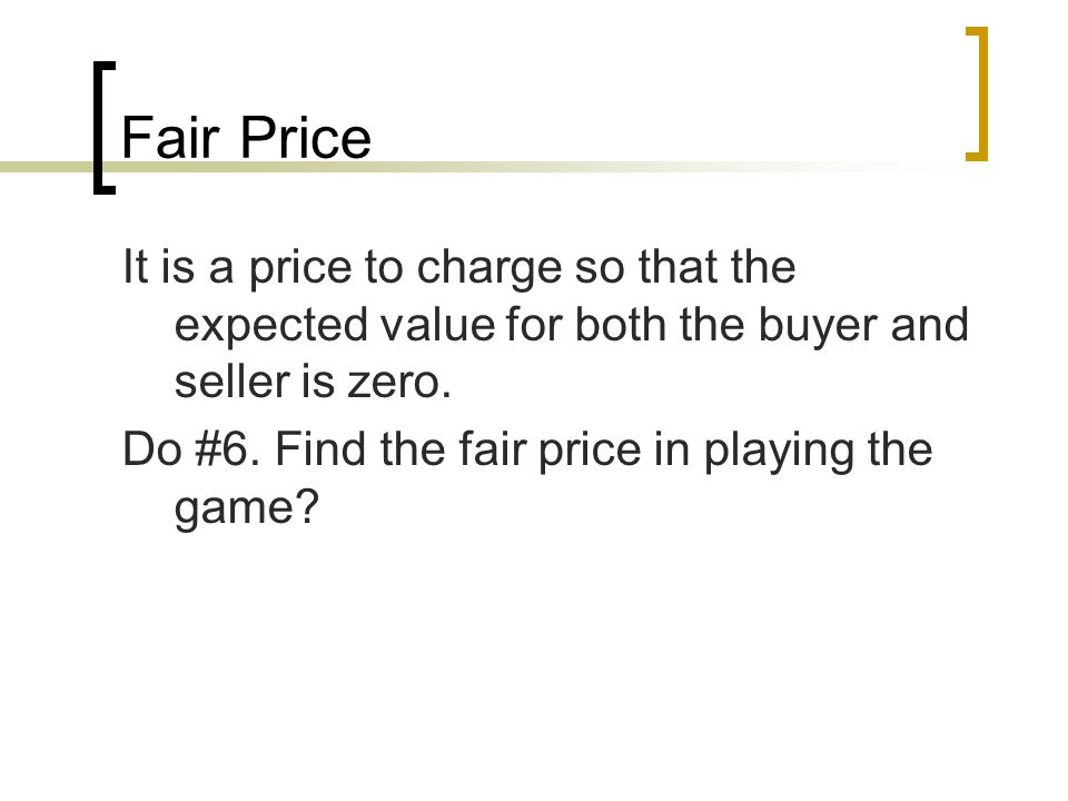 Fair Price It is a price to charge so that the expected value for both the buyer and seller is zero.
