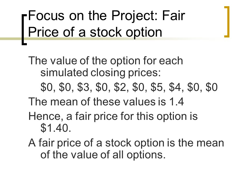 Focus on the Project: Fair Price of a stock option The value of the option for each simulated closing prices: $0, $0, $3, $0, $2, $0, $5, $4, $0, $0 The mean of these values is 1.4 Hence, a fair price for this option is $1.40.