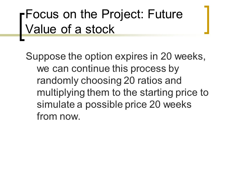 Focus on the Project: Future Value of a stock Suppose the option expires in 20 weeks, we can continue this process by randomly choosing 20 ratios and multiplying them to the starting price to simulate a possible price 20 weeks from now.