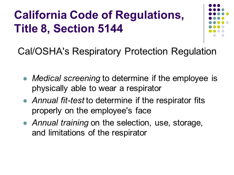 California Code of Regulations, Title 8, Section 5144 Cal/OSHA s Respiratory Protection Regulation Medical screening to determine if the employee is physically able to wear a respirator Annual fit-test to determine if the respirator fits properly on the employee s face Annual training on the selection, use, storage, and limitations of the respirator
