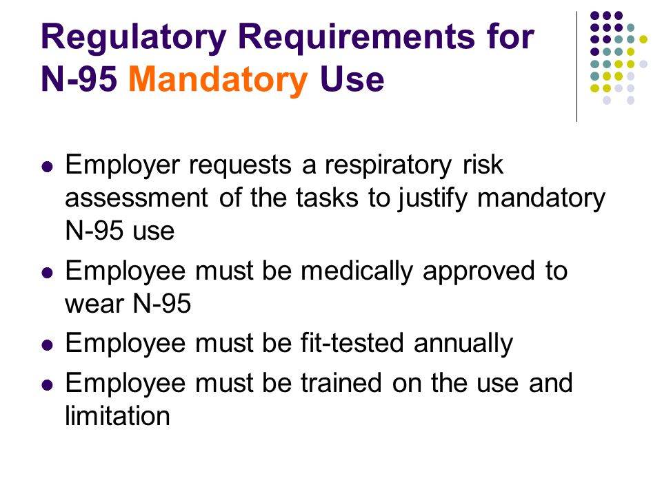 Regulatory Requirements for N-95 Mandatory Use Employer requests a respiratory risk assessment of the tasks to justify mandatory N-95 use Employee must be medically approved to wear N-95 Employee must be fit-tested annually Employee must be trained on the use and limitation