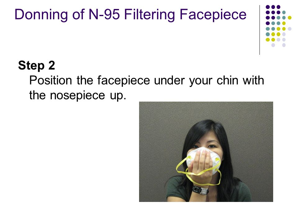 Donning of N-95 Filtering Facepiece Step 2 Position the facepiece under your chin with the nosepiece up.