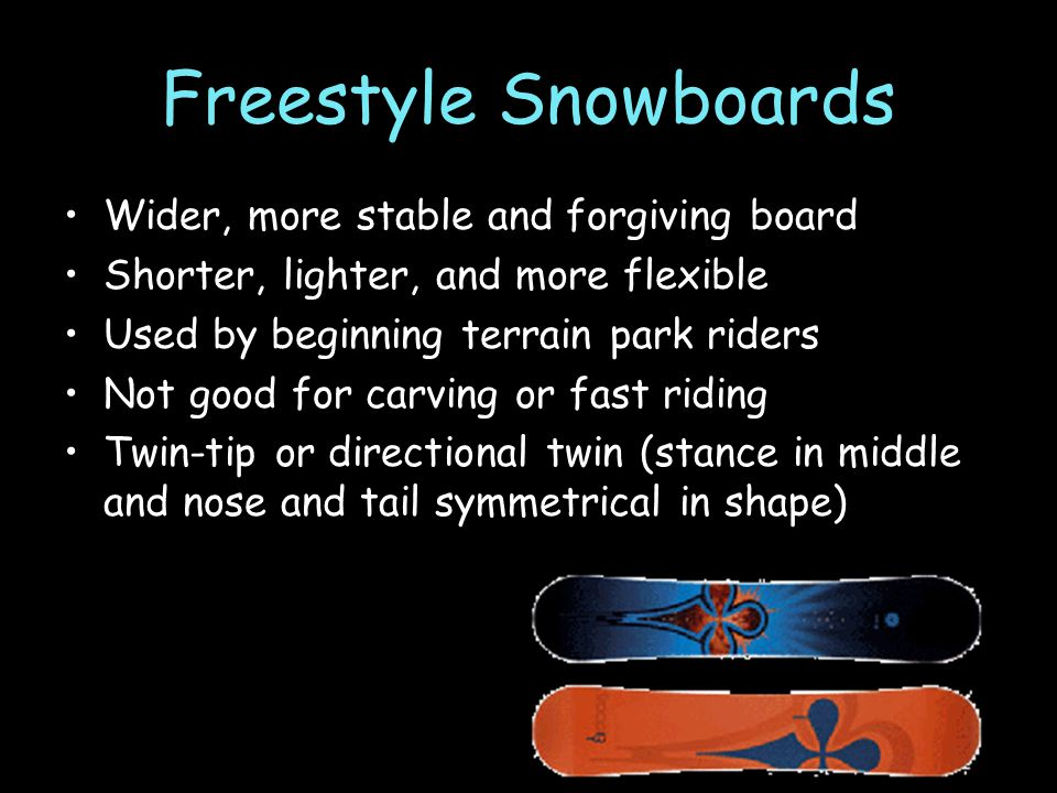 Freestyle Snowboards Wider, more stable and forgiving board Shorter, lighter, and more flexible Used by beginning terrain park riders Not good for carving or fast riding Twin-tip or directional twin (stance in middle and nose and tail symmetrical in shape)