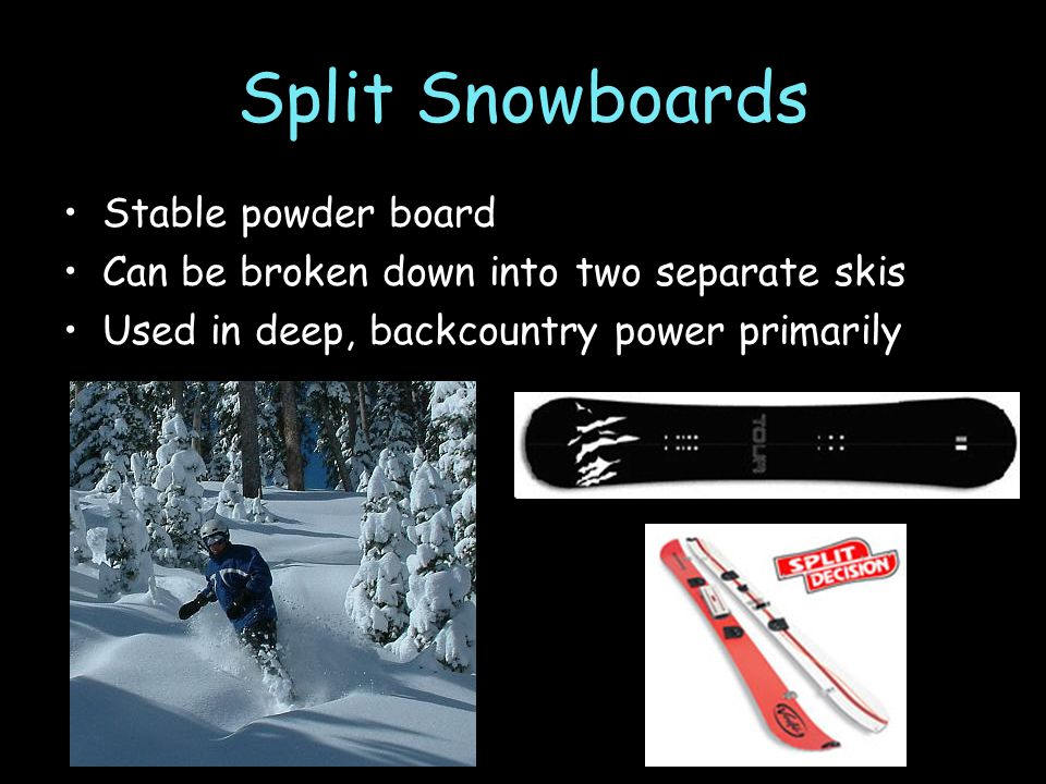 Split Snowboards Stable powder board Can be broken down into two separate skis Used in deep, backcountry power primarily