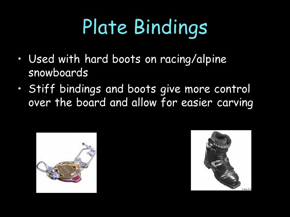 Plate Bindings Used with hard boots on racing/alpine snowboards Stiff bindings and boots give more control over the board and allow for easier carving