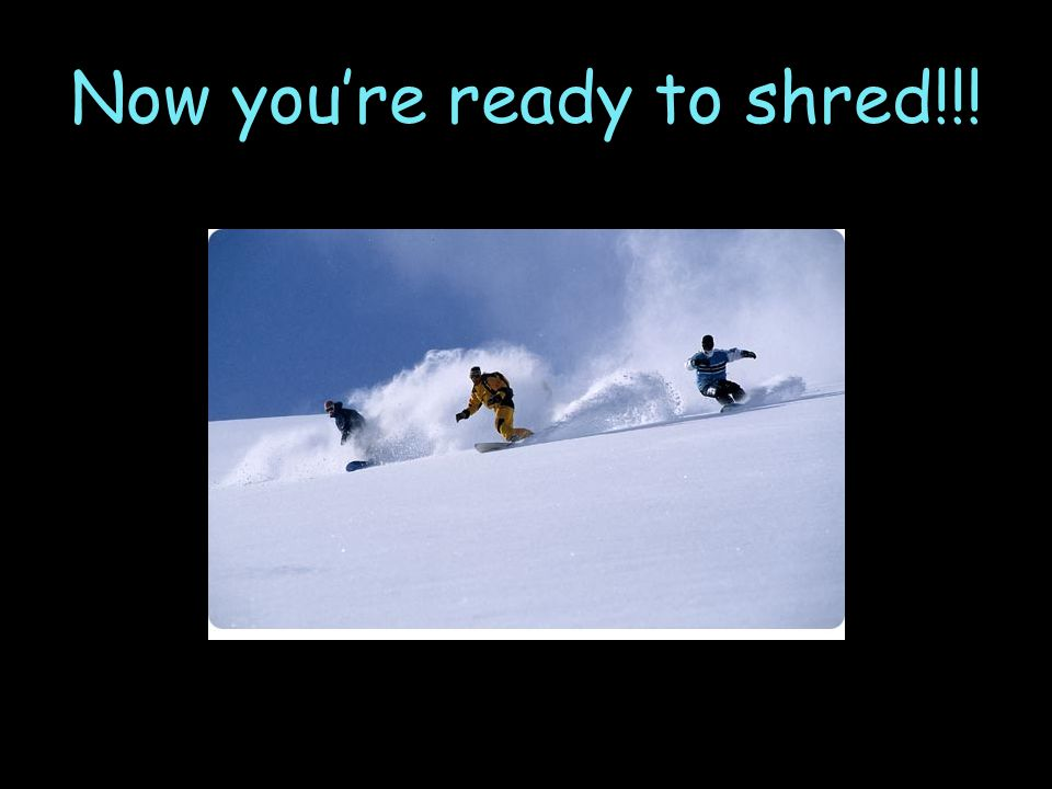 Now you're ready to shred!!!