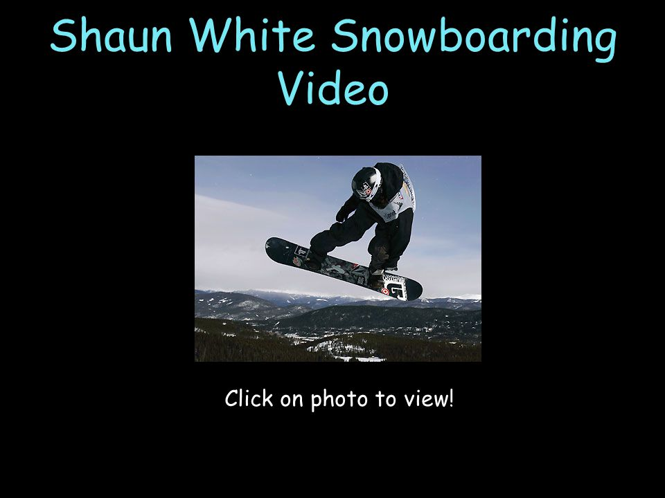Shaun White Snowboarding Video Click on photo to view!
