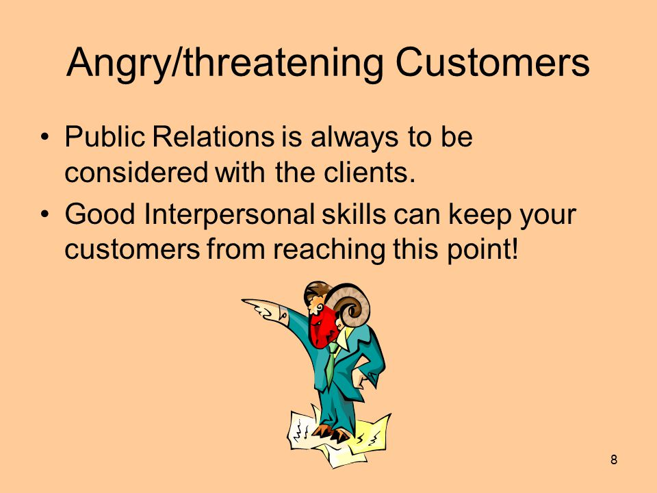 8 Angry/threatening Customers Public Relations is always to be considered with the clients.