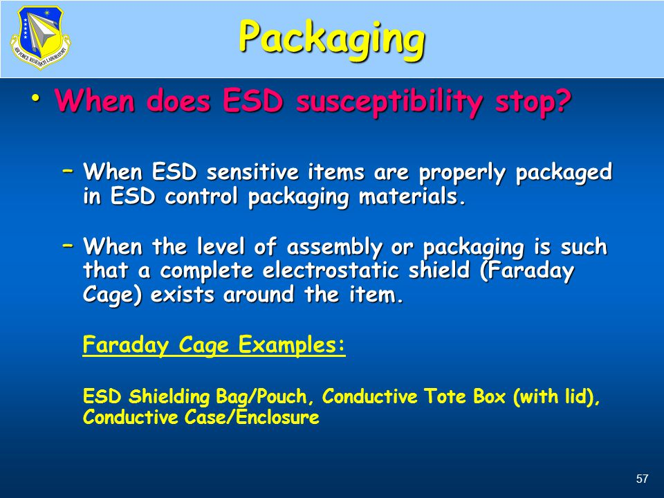 57 Packaging When does ESD susceptibility stop? When does ESD susceptibility stop? – When ESD sensitive items are properly packaged in ESD control pac