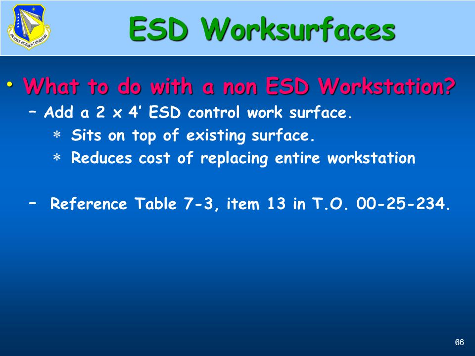 66 ESD Worksurfaces What to do with a non ESD Workstation? What to do with a non ESD Workstation? – Add a 2 x 4' ESD control work surface.  Sits on t