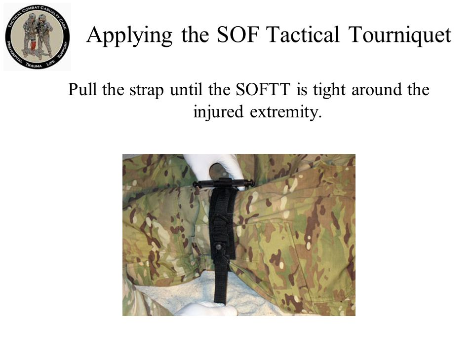 Applying the SOF Tactical Tourniquet Pull the strap until the SOFTT is tight around the injured extremity.
