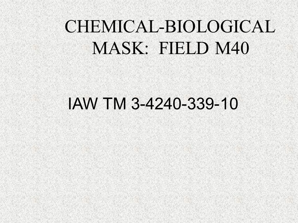 CHEMICAL-BIOLOGICAL MASK: FIELD M40  CHARACTERISTICS  CAPABILITIES  FEATURES  PMCS  BATTLE DRESS OVERGARMENTS