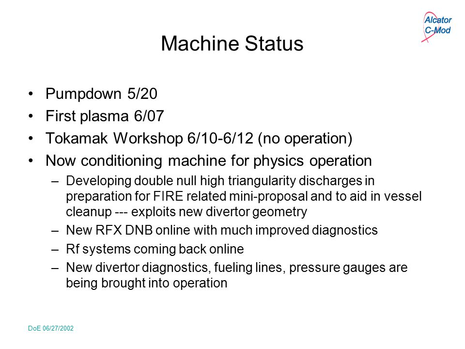 DoE 06/27/2002 Machine Status Pumpdown 5/20 First plasma 6/07 Tokamak Workshop 6/10-6/12 (no operation) Now conditioning machine for physics operation
